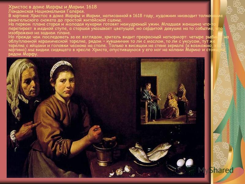Христос в доме Марфы и Марии. 1618 Лондонская Национальная Галерея. В картине Христос в доме Марфы и Марии, написанной в 1618 году, художник низводит толкование евангельского сюжета до простой житейской сцены. На первом плане старая и молодая кухарки
