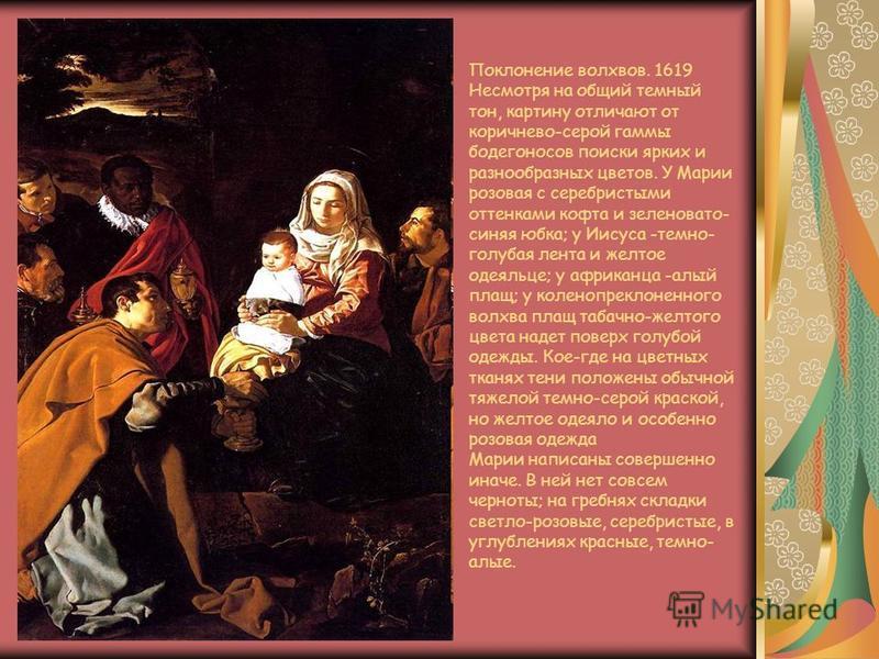 Поклонение волхвов. 1619 Несмотря на общий темный тон, картину отличают от коричнево-серой гаммы бодегоносов поиски ярких и разнообразных цветов. У Марии розовая с серебристыми оттенками кофта и зеленовато- синяя юбка; у Иисуса -темно- голубая лента