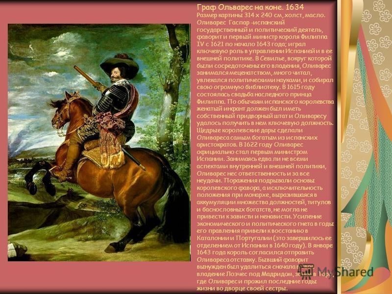 Граф Ольварес на коне. 1634 Размер картины 314 x 240 см, холст, масло. Оливарес Гаспар -испанский государственный и политический деятель, фаворит и первый министр короля Филиппа IV с 1621 по начало 1643 года; играл ключевую роль в управлении Испанией