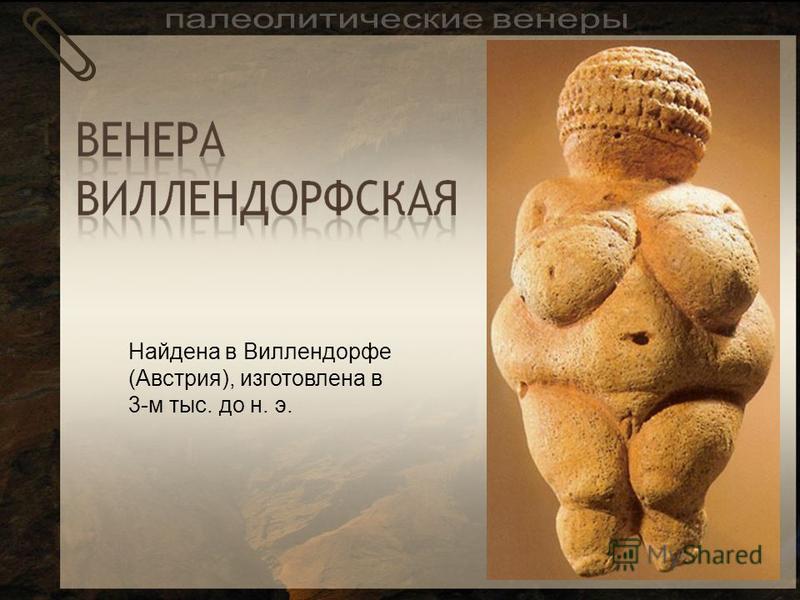 Найдена в Виллендорфе (Австрия), изготовлена в 3-м тыс. до н. э.