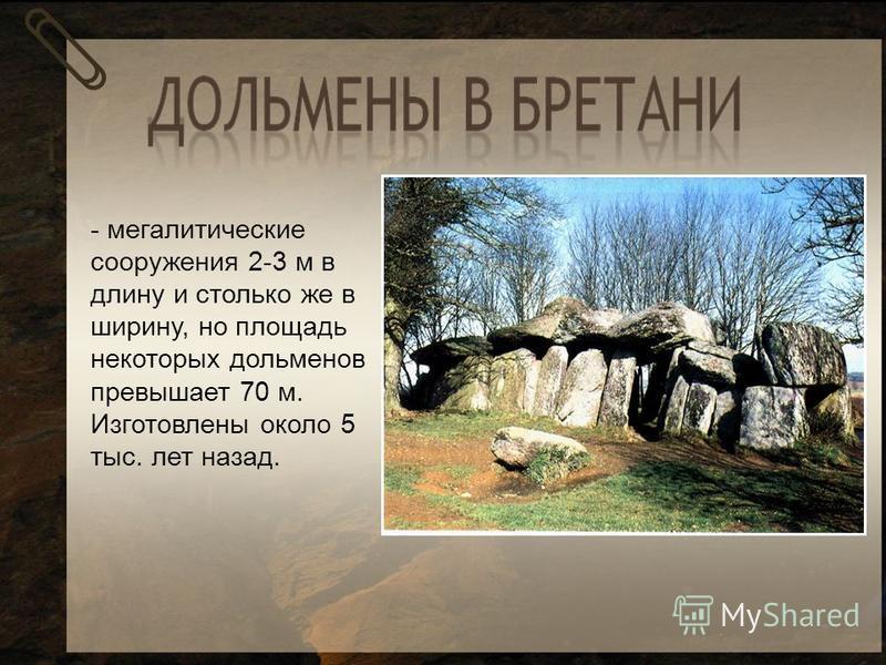 - мегалитические сооружения 2-3 м в длину и столько же в ширину, но площадь некоторых дольменов превышает 70 м. Изготовлены около 5 тыс. лет назад.