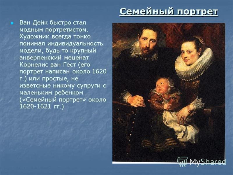 Семейный портрет Ван Дейк быстро стал модным портретистом. Художник всегда тонко понимал индивидуальность модели, будь то крупный антверпенский меценат Корнелис ван Гест (его портрет написан около 1620 г.) или простые, не известные никому супруги с м