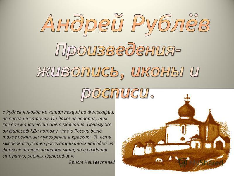 « Рублев никогда не читал лекций по философии, не писал ни строчки. Он даже не говорил, так как дал монашеский обет молчания. Почему же он философ? Да потому, что в России было такое понятие: «умозрение в красках». То есть высокое искусство рассматри
