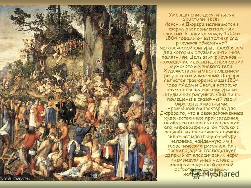 Умерщвление десяти тысяч христиан, 1508. Искания Дюрера выливаются в форму экспериментальных занятий. В период между 1500 и 1504 годами он выполнил ряд рисунков обнаженной человеческой фигуры, прообразом для которых служили античные памятники. Цель э