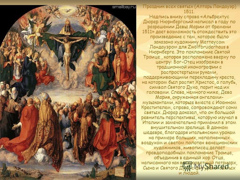 Праздник всех святых (Алтарь Ландауэр) 1511. Надпись внизу справа «Альбрехтус Дюрер Нюрнбергский написал в году по разрешении Девы Марии от бремени 1511» дает возможность отождествить это произведение с тем, которое было заказано художнику Маттеусом