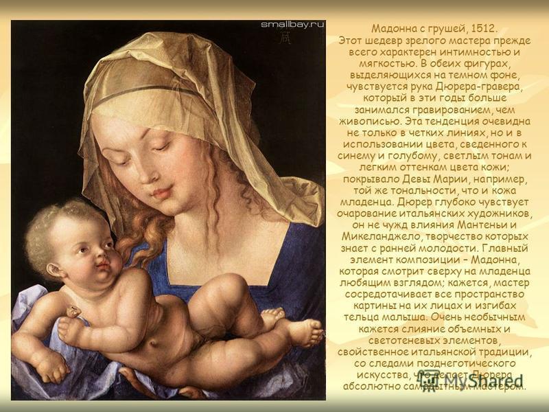 Мадонна с грушей, 1512. Этот шедевр зрелого мастера прежде всего характерен интимностью и мягкостью. В обеих фигурах, выделяющихся на темном фоне, чувствуется рука Дюрера-гравера, который в эти годы больше занимался гравированием, чем живописью. Эта
