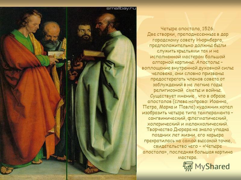 Четыре апостола, 1526. Две створки, преподнесенные в дар городскому совету Нюрнберга, предположительно должны были служить крыльями так и не исполненной мастером большой алтарной картины. Апостолы – воплощение внутренней духовной силы человека, они с