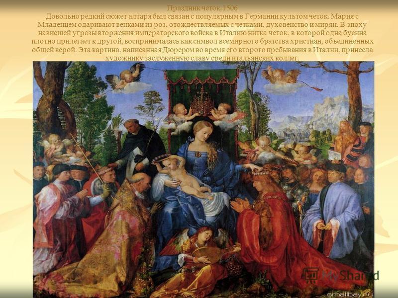 Праздник четок,1506 Довольно редкий сюжет алтаря был связан с популярным в Германии культом четок. Мария с Младенцем одаривают венками из роз, отождествляемых с четками, духовенство и мирян. В эпоху нависшей угрозы вторжения императорского войска в И