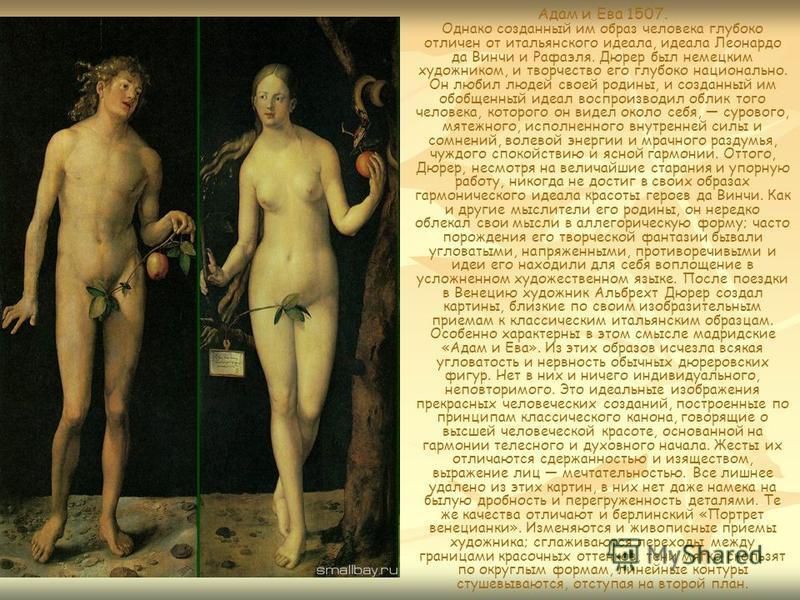 Адам и Ева 1507. Однако созданный им образ человека глубоко отличен от итальянского идеала, идеала Леонардо да Винчи и Рафаэля. Дюрер был немецким художником, и творчество его глубоко национально. Он любил людей своей родины, и созданный им обобщенны