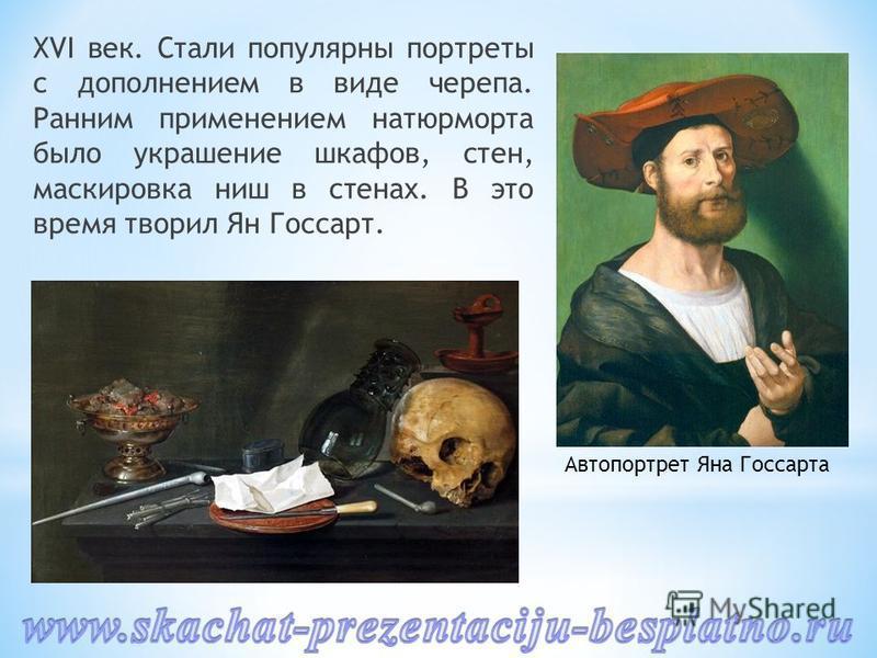 XVI век. Стали популярны портреты с дополнением в виде черепа. Ранним применением натюрморта было украшение шкафов, стен, маскировка ниш в стенах. В это время творил Ян Госсарт. Автопортрет Яна Госсарта