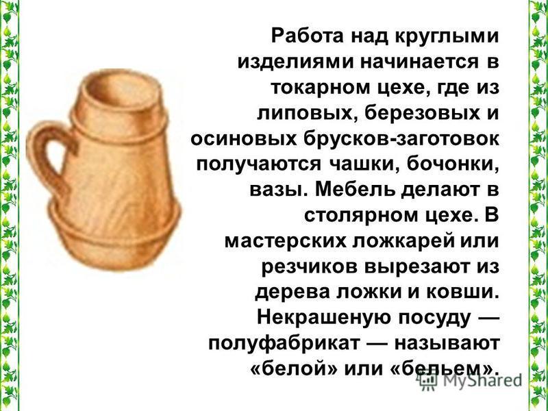 Работа над круглыми изделиями начинается в токарном цехе, где из липовых, березовых и осиновых брусков-заготовок получаются чашки, бочонки, вазы. Мебель делают в столярном цехе. В мастерских ложкарей или резчиков вырезают из дерева ложки и ковши. Нек