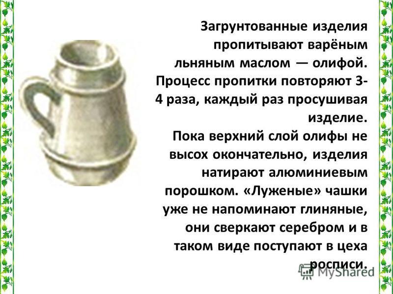 Загрунтованные изделия пропитывают варёным льняным маслом олифой. Процесс пропитки повторяют 3- 4 раза, каждый раз просушивая изделие. Пока верхний слой олифы не высох окончательно, изделия натирают алюминиевым порошком. «Луженые» чашки уже не напоми