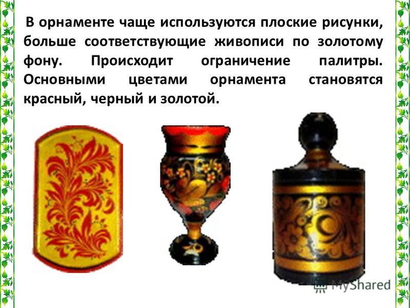 В орнаменте чаще используются плоские рисунки, больше соответствующие живописи по золотому фону. Происходит ограничение палитры. Основными цветами орнамента становятся красный, черный и золотой.