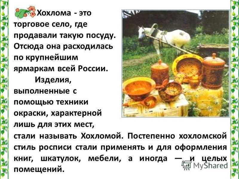 Хохлома - это торговое село, где продавали такую посуду. Отсюда она расходилась по крупнейшим ярмаркам всей России. Изделия, выполненные с помощью техники окраски, характерной лишь для этих мест, стали называть Хохломой. Постепенно хохломской стиль р
