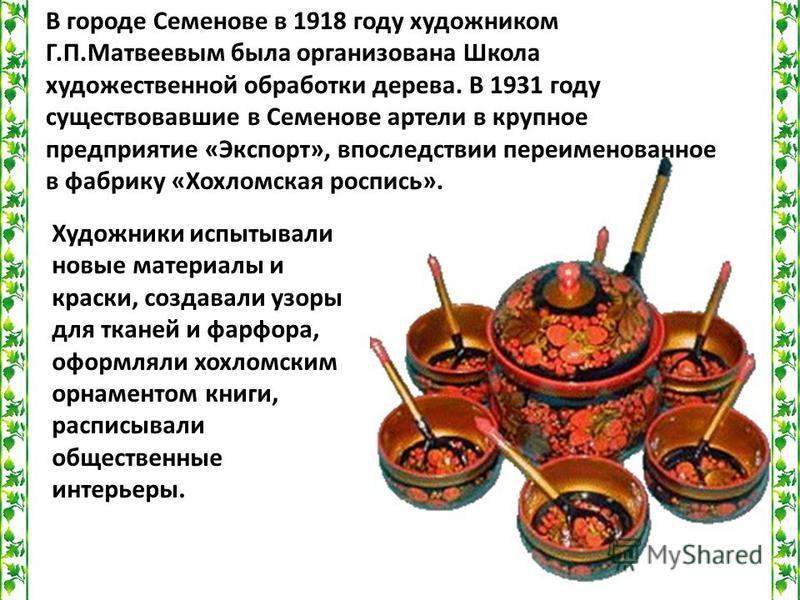 В городе Семенове в 1918 году художником Г.П.Матвеевым была организована Школа художественной обработки дерева. В 1931 году существовавшие в Семенове артели в крупное предприятие «Экспорт», впоследствии переименованное в фабрику «Хохломская роспись».