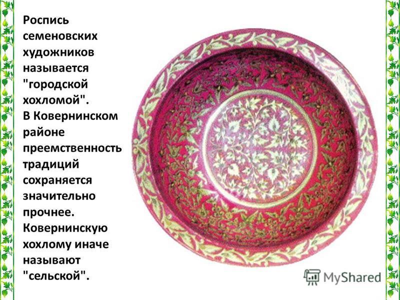 Роспись семеновских художников называется городской хохломой. В Ковернинском районе преемственность традиций сохраняется значительно прочнее. Ковернинскую хохлому иначе называют сельской.