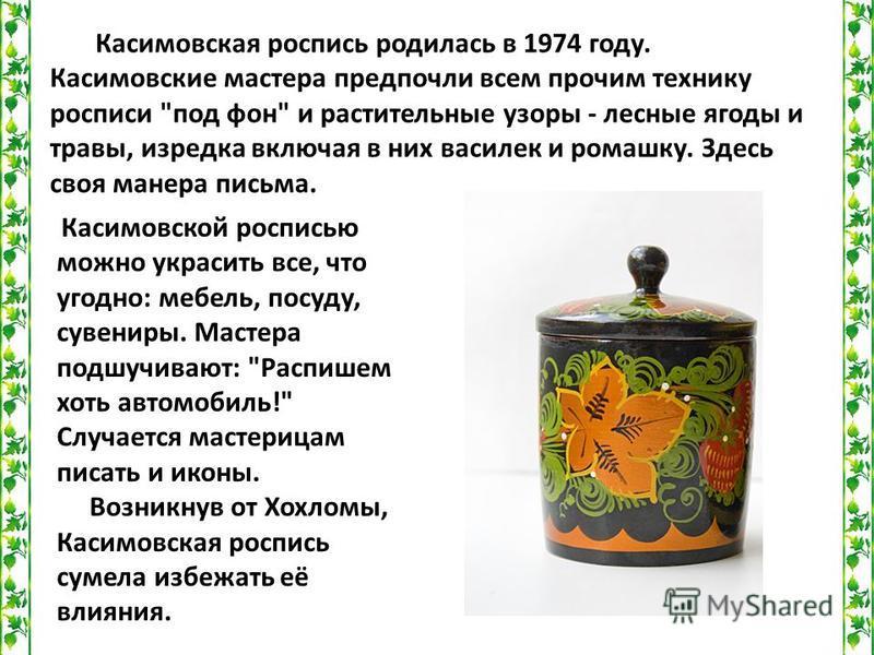 Касимовская роспись родилась в 1974 году. Касимовские мастера предпочли всем прочим технику росписи
