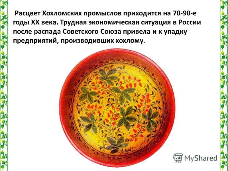 Расцвет Хохломских промыслов приходится на 70-90-е годы ХХ века. Трудная экономическая ситуация в России после распада Советского Союза привела и к упадку предприятий, производивших хохлому.