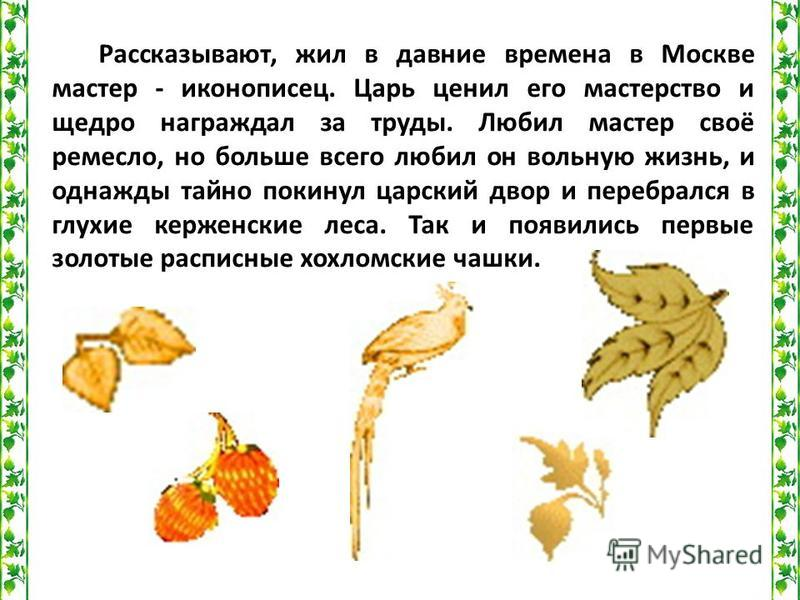 Рассказывают, жил в давние времена в Москве мастер - иконописец. Царь ценил его мастерство и щедро награждал за труды. Любил мастер своё ремесло, но больше всего любил он вольную жизнь, и однажды тайно покинул царский двор и перебрался в глухие керже