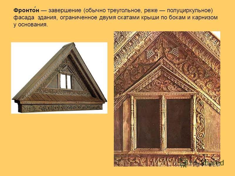 Фронто́н завершение (обычно треугольное, реже полуциркульное) фасада здания, ограниченное двумя скатами крыши по бокам и карнизом у основания.