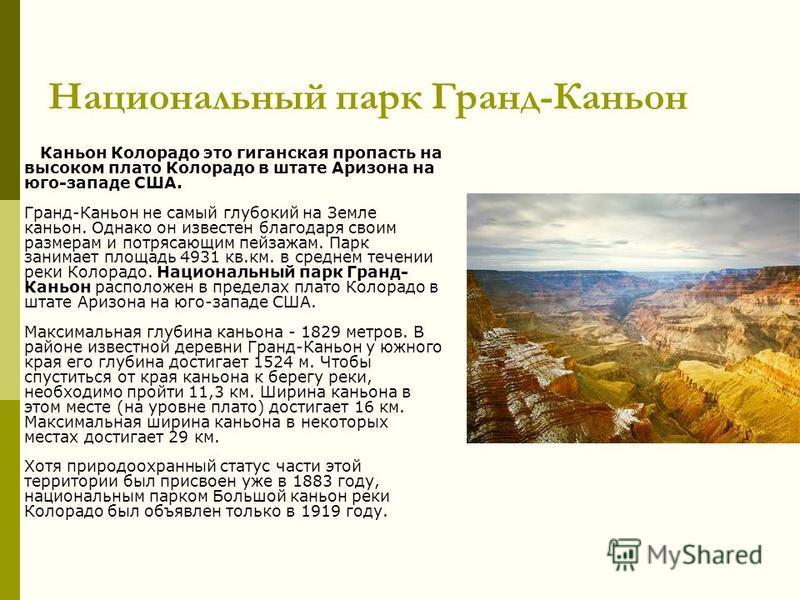 Национальный парк Гранд-Каньон Каньон Колорадо это гигантская пропасть на высоком плато Колорадо в штате Аризона на юго-западе США. Гранд-Каньон не самый глубокий на Земле каньон. Однако он известен благодаря своим размерам и потрясающим пейзажам. Па