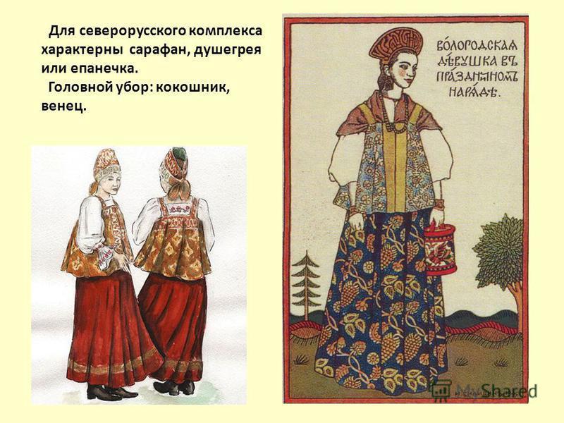 Для северорусского комплекса характерны сарафан, душегрея или епанечка. Головной убор: кокошник, венец.
