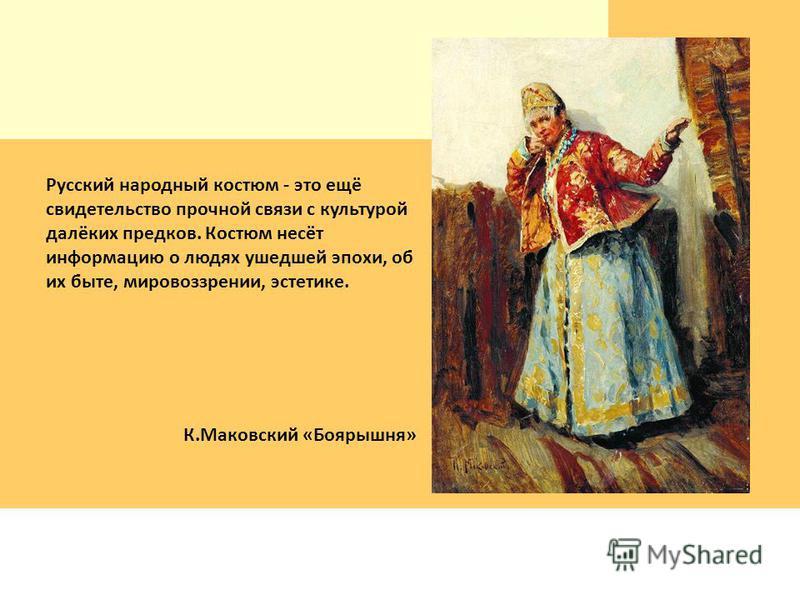 Русский народный костюм - это ещё свидетельство прочной связи с культурой далёких предков. Костюм несёт информацию о людях ушедшей эпохи, об их быте, мировоззрении, эстетике. К.Маковский «Боярышня»