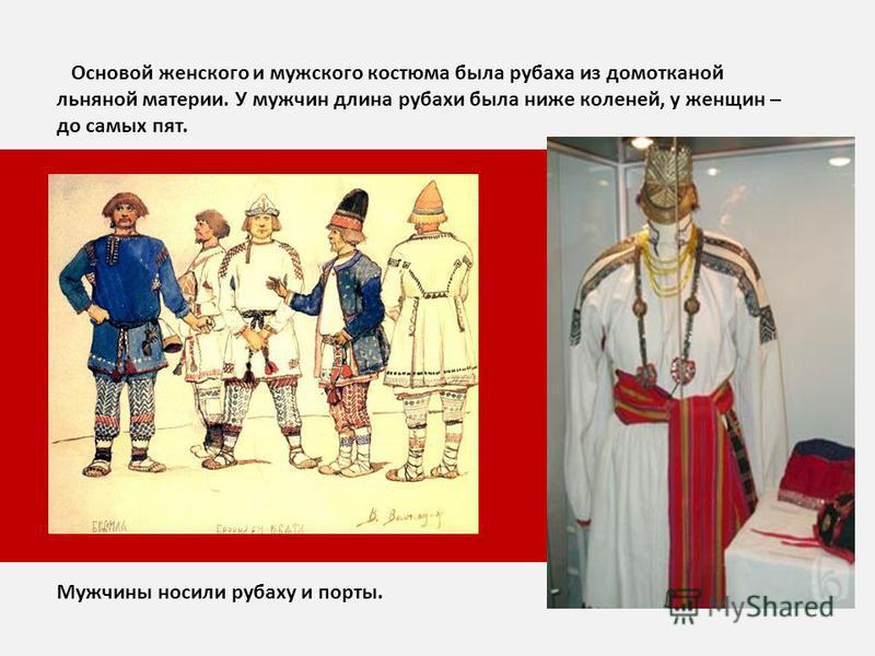 Основой женского и мужского костюма была рубаха из домотканой льняной материи. У мужчин длина рубахи была ниже коленей, у женщин – до самых пят. Мужчины носили рубаху и порты.
