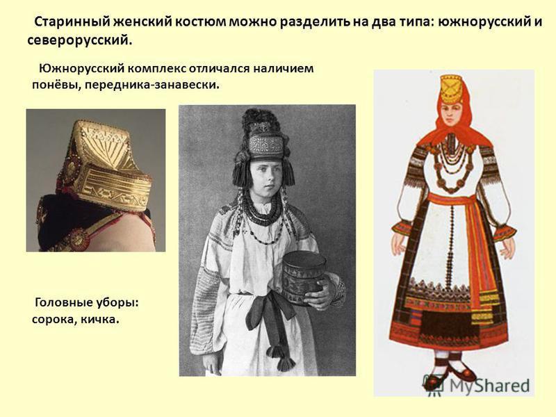 Старинный женский костюм можно разделить на два типа: южнорусский и северорусский. Южнорусский комплекс отличался наличием понёвы, передника-занавески. Головные уборы: сорока, кичка.