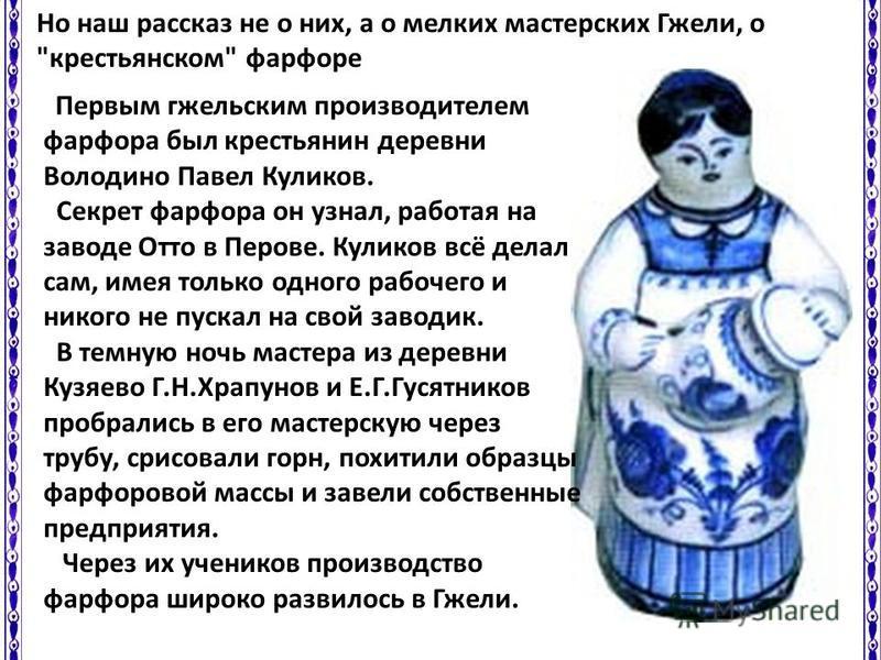 Первым гжельским производителем фарфора был крестьянин деревни Володино Павел Куликов. Секрет фарфора он узнал, работая на заводе Отто в Перове. Куликов всё делал сам, имея только одного рабочего и никого не пускал на свой заводик. В темную ночь маст