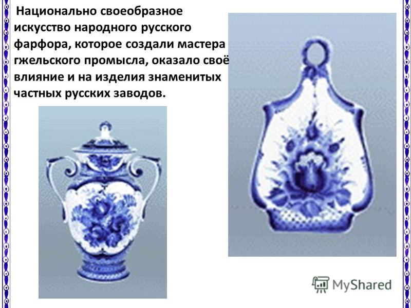 Национально своеобразное искусство народного русского фарфора, которое создали мастера гжельского промысла, оказало своё влияние и на изделия знаменитых частных русских заводов.