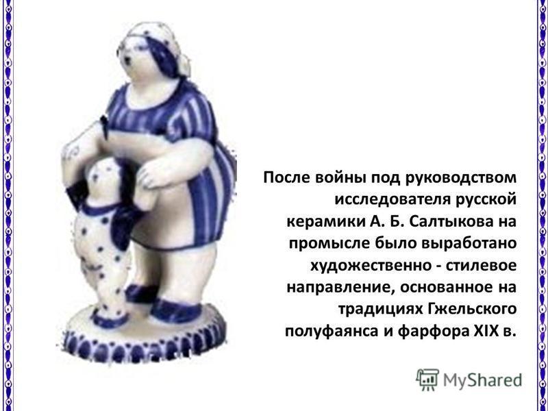 После войны под руководством исследователя русской керамики А. Б. Салтыкова на промысле было выработано художественно - стилевое направление, основанное на традициях Гжельского полу фаянса и фарфора XIX в.