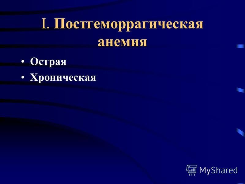 I. Постгеморрагическая анемия Острая Хроническая