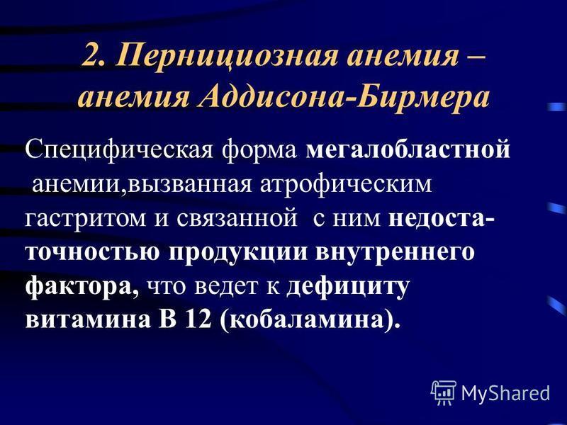 2. Пернициозная анемия – анемия Аддисона-Бирмера Специфическая форма мегалобластной анемии,вызванная атрофическим гастритом и связанной с ним недостаточностью продукции внутреннего фактора, что ведет к дефициту витамина В 12 (кобаламина).