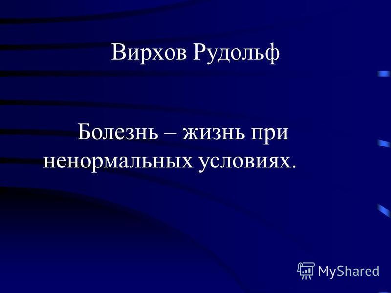 Вирхов Рудольф Болезнь – жизнь при ненормальных условиях.