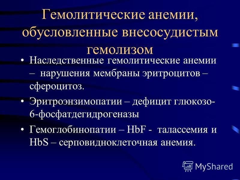 Гемолитические анемии, обусловленные внесосудистым гемолизом Наследственные гемолитические анемии – нарушения мембраны эритроцитов – сфероцитоз. Эритроэнзимопатии – дефицит глюкозо- 6-фосфатдегидрогеназы Гемоглобинопатии – HbF - талассемия и HbS – се
