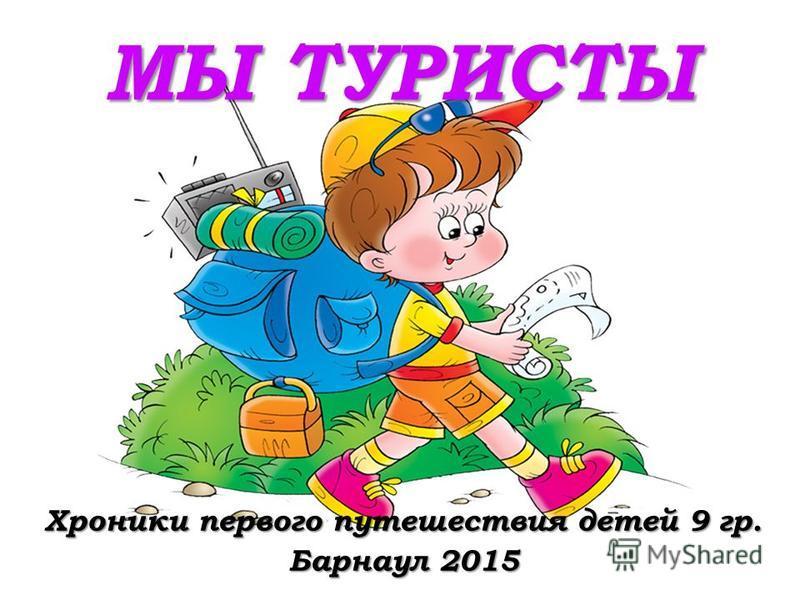 МЫ ТУРИСТЫ Хроники первого путешествия детей 9 гр. Барнаул 2015