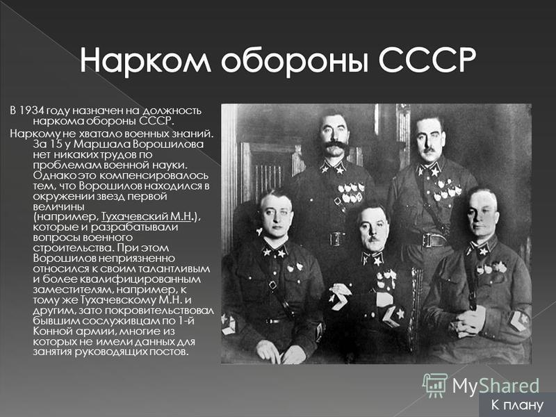 В 1934 году назначен на должность наркома обороны СССР. Наркому не хватало военных знаний. За 15 у Маршала Ворошилова нет никаких трудов по проблемам военной науки. Однако это компенсировалось тем, что Ворошилов находился в окружении звезд первой вел