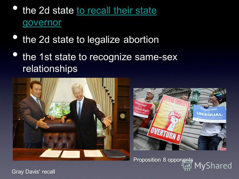 the 2d state to recall their state governor the 2d state to legalize abortion the 1st state to recognize same-sex relationships Gray Davis' recall Proposition 8 opponents