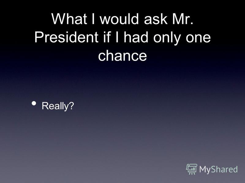 What I would ask Mr. President if I had only one chance Really?