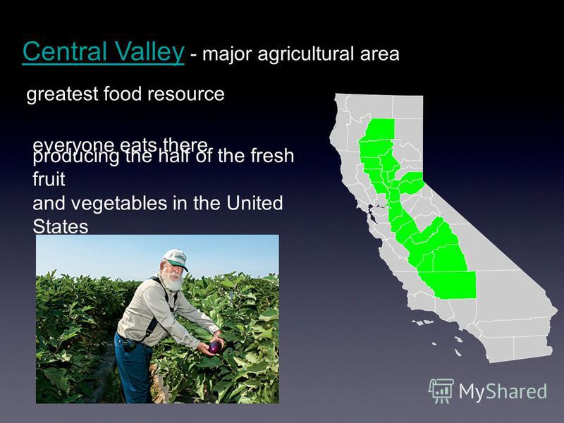 Central Valley - major agricultural areaCentral Valley producing the half of the fresh fruit and vegetables in the United States everyone eats there greatest food resource