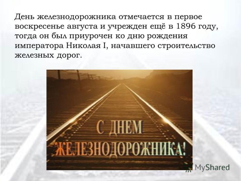 День железнодорожника отмечается в первое воскресенье августа и учрежден ещё в 1896 году, тогда он был приурочен ко дню рождения императора Николая I, начавшего строительство железных дорог.