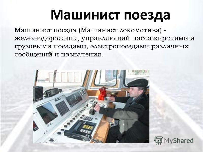 Машинист поезда Машинист поезда (Машинист локомотива) - железнодорожник, управляющий пассажирскими и грузовыми поездами, электропоездами различных сообщений и назначения.