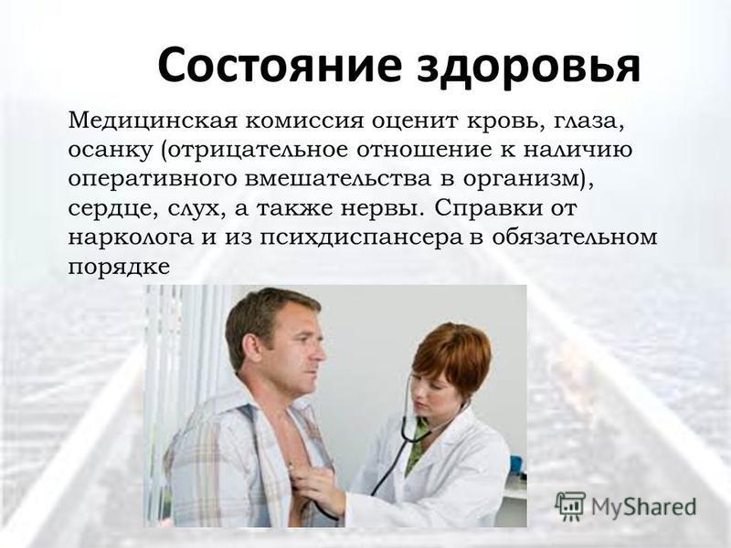 Состояние здоровья Медицинская комиссия оценит кровь, глаза, осанку (отрицательное отношение к наличию оперативного вмешательства в организм), сердце, слух, а также нервы. Справки от нарколога и из психдиспансера в обязательном порядке