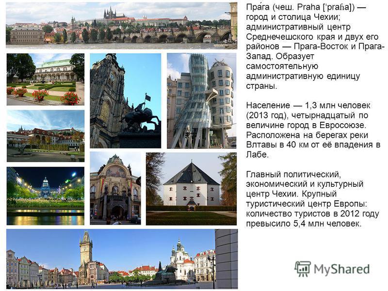 Пра́га (чеш. Praha [ ˈ pra ɦ a]) город и столица Чехии; административный центр Среднечешского края и двух его районов Прага-Восток и Прага- Запад. Образует самостоятельную административную единицу страны. Население 1,3 млн человек (2013 год), четырна