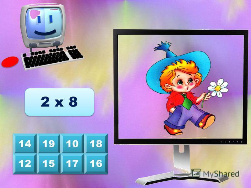 8 8 6 6 10 4 4 12 2 2 9 9 7 7 4 х 2 Выбери на клавиатуре верный ответ, и на экране появятся герои сказок и мультфильмов