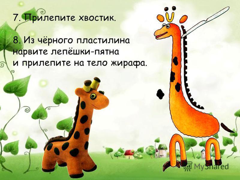 7. Прилепите хвостик. 8. Из чёрного пластилина нарвите лепёшки-пятна и прилепите на тело жирафа.