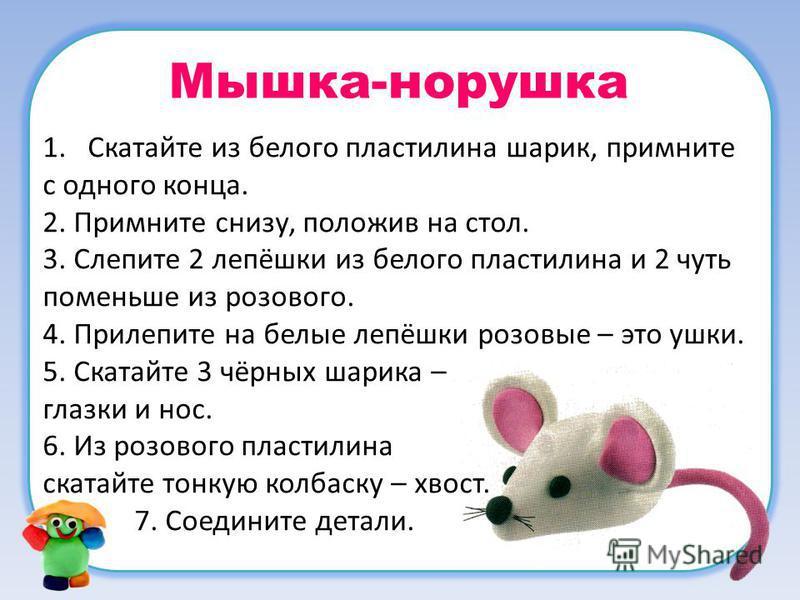 Мышка-норушка 1. Скатайте из белого пластилина шарик, примните с одного конца. 2. Примните снизу, положив на стол. 3. Слепите 2 лепёшки из белого пластилина и 2 чуть поменьше из розового. 4. Прилепите на белые лепёшки розовые – это ушки. 5. Скатайте