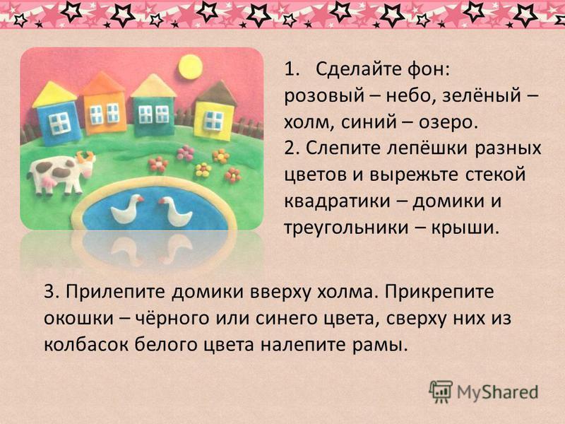 1. Сделайте фон: розовый – небо, зелёный – холм, синий – озеро. 2. Слепите лепёшки разных цветов и вырежьте стекой квадратики – домики и треугольники – крыши. 3. Прилепите домики вверху холма. Прикрепите окошки – чёрного или синего цвета, сверху них