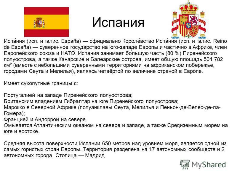 Испания Испа́ния (исп. и галис. España) официально Короле́вство Испа́ния (исп. и галис. Reino de España) суверенное государство на юго-западе Европы и частично в Африке, член Европейского союза и НАТО. Испания занимает по́большую часть (80 %) Пиреней